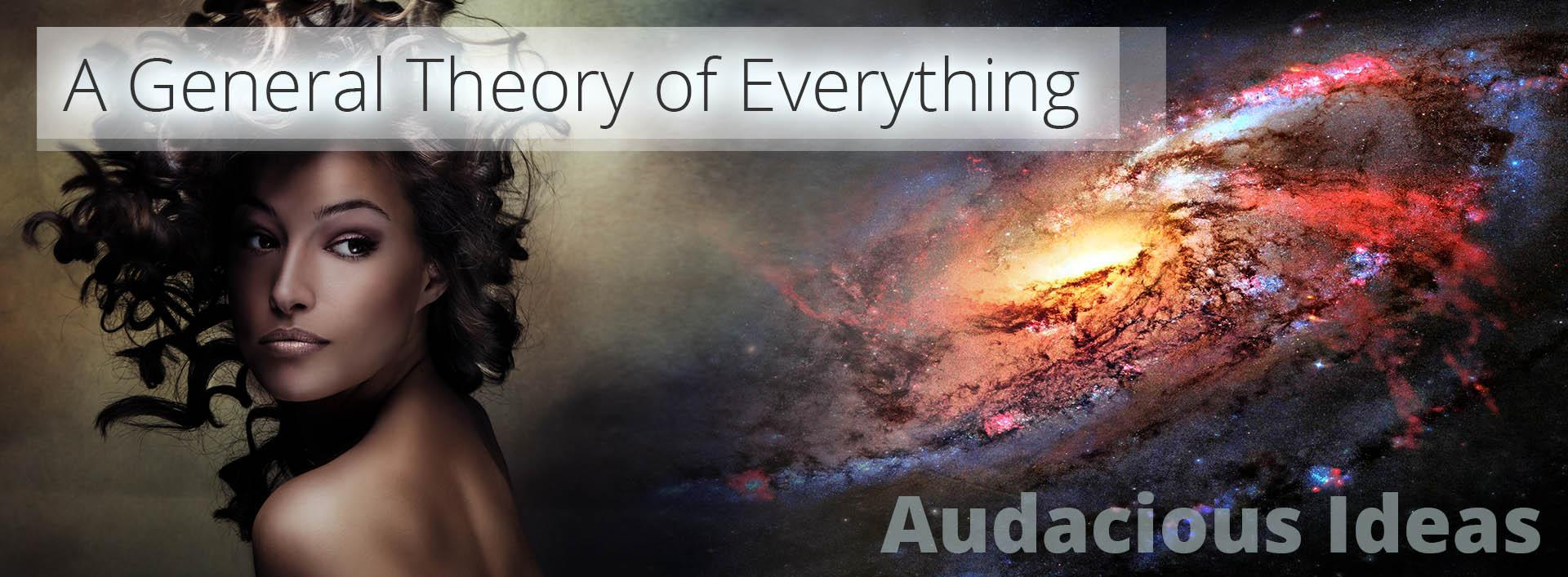 A General Theory of Everything - Audacious Ideas